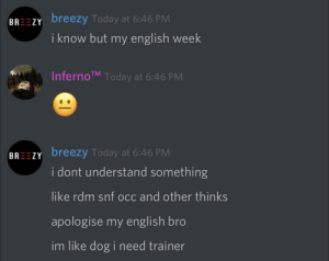 Today, English, and Engrish: BREEZY breezy Today at 6:46 PM  i know but my english week  InfernoTM Today at 6:46 PM  BREEZY breezy Today at 6:46 PM  i dont understand something  like rdm snf occ and other thinks  apologise my english bro  im like dog i need trainer you could say that he's had a very ruff week :-)