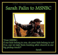 "Church, Sarah Palin, and Tumblr: Breifbart-One Voice Silenced, Millions Awakened  Sarah Palin to MSNBC  Dear MSNBC  If our kids belong to you, do your kids belong to us?  If so, can we take them hunting after church in our  big pickup truck?""  Sarah <p><a class=""tumblr_blog"" href=""http://bulletsforamerica.tumblr.com/post/47670708680/piperhutch-conservativegal-got-this-from-armed"">bulletsforamerica</a>:</p> <blockquote> <p><a class=""tumblr_blog"" href=""http://piperhutch-conservativegal.tumblr.com/post/47635858242/got-this-from-armed-mommy-on-fb"">piperhutch-conservativegal</a>:</p> <blockquote> <p>Got this from Armed Mommy on FB.</p> </blockquote> <p>Classy burn!</p> </blockquote>"