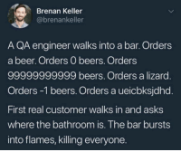 Beer, Asks, and Engineer: Brenan Keller  @brenankeller  A QA engineer walks into a bar. Orders  a beer. Orders O beers. Orders  99999999999 beers. Orders a lizard  Orders -1 beers. Orders a ueicbksjdhd.  First real customer walks in and asks  where the bathroom is. The bar bursts  into flames, killing everyone IllegalArgumentException