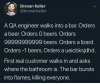 Beer, Relatable, and Asks: Brenan Keller  @brenankeller  A QA engineer walks into a bar. Orders  a beer. Orders O beers. Orders  99999999999 beers. Orders a lizard  Orders -1 beers. Orders a ueicbksjdhd.  First real customer walks in and asks  where the bathroom is. The bar bursts  into flames, killing everyone. relatable