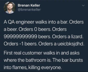 A QA engineer walks into a bar…: Brenan Keller  @brenankeller  A QA engineer walks into a bar. Orders  a beer. Orders 0 beers. Orders  99999999999 beers. Orders a lizard.  Orders -1 beers. Orders a ueicbksjdhd.  First real customer walks in and asks  where the bathroom is. The bar bursts  into flames, killing everyone. A QA engineer walks into a bar…