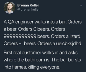 Every time.: Brenan Keller  @brenankeller  A QA engineer walks into a bar. Orders  a beer. Orders 0 beers. Orders  99999999999 beers. Orders a lizard.  Orders -1 beers. Orders a ueicbksjdhd.  First real customer walks in and asks  where the bathroom is. The bar bursts  into flames, killing everyone. Every time.