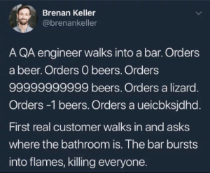 Foo Bar Grand Opening: Brenan Keller  @brenankeller  A QA engineer walks into a bar. Orders  a beer. Orders 0 beers. Orders  99999999999 beers. Orders a lizard.  Orders-1 beers. Orders a ueicbksjdhd.  First real customer walks in and asks  where the bathroom is. The bar bursts  into flames, killing everyone. Foo Bar Grand Opening