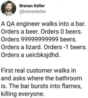 I say just let the testing happen in production ?: Brenan Keller  @brenankeller  A QA engineer walks into a bar.  Orders a beer. Orders 0 beers.  Orders 99999999999 beers.  Orders a lizard. Orders -1 beers.  Orders a ueicbksjdhd.  First real customer walks in  and asks where the bathroom  is. The bar bursts into flames,  killing everyone. I say just let the testing happen in production ?