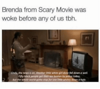 Ass, News, and Police: Brenda from Scary Movie was  woke before any of us tbh.  Cindy, the news is on. Another little white girl done fell down a well  Fifty black people get their ass beaten by police today,  but the whole world gotta stop for one little whitey down a hole