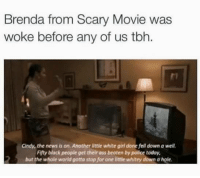 Ass, Blackpeopletwitter, and News: Brenda from Scary Movie was  woke before any of us tbh.  Cindy, the news is on. Another little white girl done fell down a well.  Fifty black people get their ass beaten by police today  but the whole world gotta stop for one little whitey down a hole <p>Imma shit on these walls! (via /r/BlackPeopleTwitter)</p>