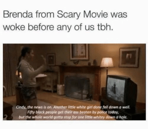 Ass, News, and Police: Brenda from Scary Movie was  woke before any of us tbh.  Cindy, the news is on. Another little white girl done fell down a well.  Fifty black people get their ass beaten by police today,  but the whole world gotta stop for one little whitey down a hole. If this actually happened. It would be tru. White people...smh