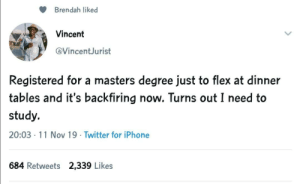 Yep, Gotta Study.: Brendah liked  Vincent  @VincentJurist  Registered for a masters degree just to flex at dinner  tables and it's backfiring now. Turns out I need to  study.  20:03 11 Nov 19 Twitter for iPhone  684 Retweets 2,339 Likes Yep, Gotta Study.