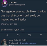 Fire, Pussy, and Shit: brendan  @brendandagawd  Transgender pussy prolly fire on the low  cuz that shit custom built prolly got  heated leather interior  10/19/18, 5:27 PM  345 Retweets 1,371 Likes  burry @niab1112.21h  Replying to @brendandagawd I don't think this is it