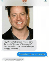 """Birthday, Brendan Fraser, and Memes: brendan  Hey Drew it's Brendan Fraser from  the movie """"George of the Jungle.  Just wanted to stop by and wish you  a happy birthday!:)  Thanks but it's not my birthday  I was also in """"mummv"""" Does anyone remember this guy"""