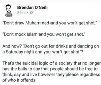 "Dancing, Drunk, and Funny: Brendan O'Neill  ""Don't draw Muhammad and you won't get shot.""  ""Don't mock Islam and you won't get shot.""  And now? ""Don't go out for drinks and dancing on  a Saturday night and you won't get shot""?  That's the suicidal logic of a society that no longer  has the balls to say that people should be free to  think, say and live however they please regardless  of who it offends. <p>Funny, when you suggest that a woman not wear a certain outfit or get drunk at the bar in order not to get raped, you&rsquo;re victim blaming. But suggesting that people never do anything to offend Muslims in order to avoid getting brutally murdered for no reason is totally fine.</p>"
