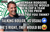 How ??? They are embarrassing: BRENDAN RODGERS  CLAIMS CELTIC WOULD  BEA TOP 6 TEAM  N THE PREM  WHAT DO YOU THINK?  TALKING BOLLOX, AS USUAL  RIGHT, THEY WOULD BE  HE'S How ??? They are embarrassing