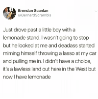 Funny, Good, and Deadass: Brendan Scanlan  @BernardScrambls  Just drove past a little boy with a  lemonade stand. I wasn't going to stop  but he looked at me and deadass started  miming himself throwing a lasso at my car  and pulling me in. I didn't have a choice,  it's a lawless land out here in the West but  now I have lemonade I'm a sucker for good marketing @_theblessedone 😭😭