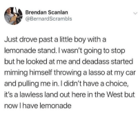Deadass, Lemonade, and Boy: Brendan Scanlan  @BernardScrambls  Just drove past a little boy with a  lemonade stand. I wasn't going to stop  but he looked at me and deadass started  miming himself throwing a lasso at my car  and pulling me in. I didn't have a choice,  it's a lawless land out here in the West but  now I have lemonade PHD in marketing? via /r/wholesomememes https://ift.tt/2Qu8NtD