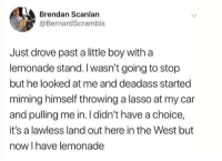 Dank, Deadass, and Lemonade: Brendan Scanlan  @BernardScrambls  Just drove past a little boy with a  lemonade stand.I wasn't going to stop  but he looked at me and deadass started  miming himself throwing a lasso at my car  and pulling me in. I didn't have a choice,  it's a lawless land out here in the West but  now I have lemonade