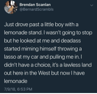 "Fucking, Tumblr, and Blog: Brendan Scanlan  @BernardScrambls  Just drove past a little boy witha  lemonade stand. I wasn't going to stop  but he looked at me and deadass  started miming himself throwing a  lasso at my car and pulling me in. l  didn't have a choice, it's a lawless land  out here in the West but now I have  lemonade  7/9/18, 6:53 PM <p><a href=""http://celticpyro.tumblr.com/post/175779918179/whitepeopletwitter-the-wild-wild-west-fucking"" class=""tumblr_blog"">celticpyro</a>:</p> <blockquote> <p><a href=""https://whitepeopletwitter.tumblr.com/post/175764175141/the-wild-wild-west"" class=""tumblr_blog"">whitepeopletwitter</a>:</p> <blockquote><p>The wild Wild West</p></blockquote> <p>Fucking superb you funky little cowboy</p> </blockquote>"