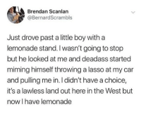 This kid is going places. A lot of places. On his private jet.: Brendan Scanlan  @BernardScrambls  Just drove past a little boy witha  lemonade stand. I wasn't going to stop  but he looked at me and deadass started  miming himself throwing a lasso at my car  and pulling me in. I didn't have a choice,  it's a lawless land out here in the West but  now I have lemonade This kid is going places. A lot of places. On his private jet.