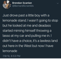 Deadass, Humans of Tumblr, and Lemonade: Brendan Scanlan  @BernardScrambls  Just drove past a little boy witha  lemonade stand. I wasn't going to stop  but he looked at me and deadass  started miming himself throwing a  lasso at my car and pulling me in. I  didn't have a choice, it's a lawless land  out here in the West but now I have  lemonade  7/9/18, 6:53 PM