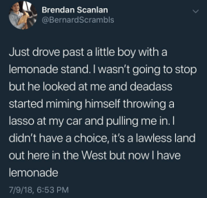 Fucking, Tumblr, and Blog: Brendan Scanlan  @BernardScrambls  Just drove past a little boy witha  lemonade stand. I wasn't going to stop  but he looked at me and deadass  started miming himself throwing a  lasso at my car and pulling me in. l  didn't have a choice, it's a lawless land  out here in the West but now I have  lemonade  7/9/18, 6:53 PM celticpyro: whitepeopletwitter: The wild Wild West Fucking superb you funky little cowboy