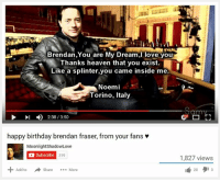Birthday, Brendan Fraser, and Heaven: Brendan,You are My Dream, love you  Thanks heaven that you exist.  Like a splinter, you came inside me.  Noemi  Torino, Italy  2:38 /3:50  happy birthday brendan fraser, from your fans  MoonlightShadowLove  a Subscribe 319  Add to  Share  More  1,827 views  20