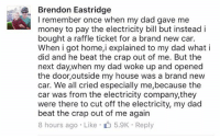 Cars, Crying, and Dad: Brendon Eastridge  I remember once when my dad gave me  money to pay the electricity bill but instead i  bought a raffle ticket for a brand new car.  When i got home, explained to my dad what i  did and he beat the crap out of me. But the  next day,when my dad woke up and opened  the door, outside my house was a brand new  car. We all cried especially me,because the  car was from the electricity company, they  were there to cut off the electricity, my dad  beat the crap out of me again  8 hours ago Like 5.9K Reply