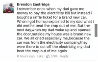 Cars, Crying, and Dad: Brendon Eastridge  remember once when my dad gave me  money to pay the electricity bill but instead i  bought a raffle ticket for a brand new car.  When i got home,i explained to my dad what i  did and he beat the crap out of me. But the  next day,when my dad woke up and opened  the door, outside my house was a brand new  car. We all cried especially me,because the  car was from the electricity company, they  were there to cut off the electricity, my dad  beat the crap out of me again  8 hours ago Like 5.9K Reply A Ride From Start To Finish