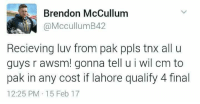 Memes, 🤖, and Lahore: Brendon McCullum  McCullum B42  Recieving luv from pak ppls tnx all u  guys r awsm! gonna tell u i wil cm to  pak in any cost if lahore qualify 4 final  12:25 PM 15 Feb 17 :)