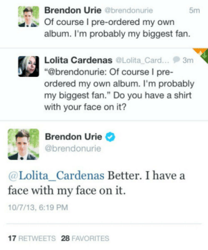 "Facts, Lolita, and Brendon Urie: Brendon Urie @brendonurie  5m  Of course I pre-ordered my own  album. I'm probably my biggest fan.  Lolita Cardenas @Lolita Card.. 3m  ""@brendonurie: Of course l pre-  ordered my own album. I'm probablyy  my biggest fan."" Do you have a shirt  with your face on it?  Brendon Urie  @brendonurie  @Lolita_Cardenas Better. I have a  face with my face on it.  10/7/13, 6:19 PM  17 RETWEETS 28 FAVORITES Facts"