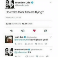 How High, Memes, and Fish: Brendon Urie  @brendonurie  Do crabs think fish are flying?  27/01/2017, 17:23  2,562 RETWEETS 12.8K LIKES  josh dun命@joshuadun  @brendonurie how high are you?  Brendon Urie。@brendonurie  @joshuadun 5'9  れ251 2,562萝12.8K Oh, he's not that high then 🤔 credit: @delightedun