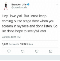 "Fucking, Girls, and Love: Brendon Urie  @brendonurie  Hey I love y'all. But I can't keep  coming out to stage door when you  scream in my face and don't listen. So  I'm done hope to see y'all later  7/29/17, 8:24 PM  3,621 Retweets 13.9K Likes Here's a letter to those who didn't follow the rules at stage door. You damn well know who you are. This is why we can't have nice things. Zack, Brendon, and literally COUNTLESS of other people have been giving DAILY FUCKING REMINDERS to be respectful to Bren at stage door yet you still lack proper fucking listening skills. Brendon has anxiety. Having a huge wall of fucking teenage girls screaming in your face is SO stressful. Even the videos I see where Zack describes the crowd as ""calm"", it's still chaotic with countless playbills and cameras being shoved in Brendon's face. Honestly I don't blame him. I would've quit a long time ago if it were me. He gave you guys so so many chances to get your act straight. But you basically shit in his face in return. It's called basic fucking respect. Maybe get some of that before you scream in your idol's face."