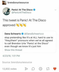 "Panic at the Disco: brendonuriesource  Panic! At The Disco  @PanicAtTheDisco  This tweet is Panic! At The Disco  approved  Dana Schwartz @DanaSchwartzzz  stop pretending like it's at ALL hard to use to  ""they/them"" pronouns when we've all agreed  to call Brendon Urie ""Panic! at the Disco""  even though we know it's just him  Show this thread  4/23/18, 1:01 PM  Source: brendonuriesource  12,832 notesD"