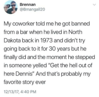 "Nice try Dennis: Brennan  @Bmangall20  My coworker told me he got banned  from a bar when he lived in North  Dakota back in 1973 and didn't try  going back to it for 30 years but he  finally did and the moment he stepped  in someone yelled ""Get the hell out of  here Dennis"" And that's probably my  favorite story ever  12/13/17, 4:40 PM Nice try Dennis"
