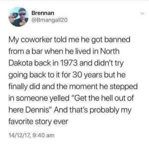 """Lifetime, Hell, and Back: Brennan  @Bmangall20  My coworker told me he got banned  from a bar when he lived in North  Dakota back in 1973 and didn't try  going back to it for 30 years but he  finally did and the moment he stepped  in someone yelled """"Get the hell out of  here Dennis"""" And that's probably my  favorite story ever  14/12/17, 9:40 am Now this is a story of a lifetime:"""