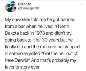 "dennis: Brennan  @Bmangall20  My coworker told me he got banned  from a bar when he lived in North  Dakota back in 1973 and didn't try  going back to it for 30 years but he  finally did and the moment he stepped  in someone yelled ""Get the hell out of  here Dennis"" And that's probably my  favorite story ever"
