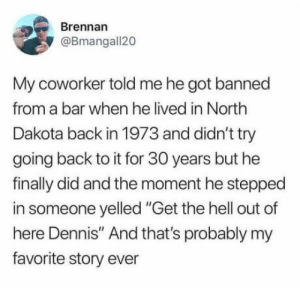"They didn't forget Dennis: Brennan  @Bmangall20  My coworker told me he got banned  from a bar when he lived in North  Dakota back in 1973 and didn't try  going back to it for 30 years but he  finally did and the moment he stepped  in someone yelled ""Get the hell out of  here Dennis"" And that's probably my  favorite story ever They didn't forget Dennis"