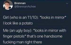 me irl: Brennan  @BrennanAchee  Girl (who is an 11/10): *looks in mirror*  I look like a potato  Me (an ugly boy): *looks in mirror with  finger pistols* that's one handsome  fucking man right there me irl