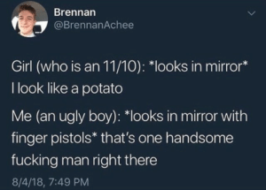 Fucking, Ugly, and Girl: Brennan  @BrennanAchee  Girl (who is an 11/10): *looks in mirror*  I look like a potato  Me (an ugly boy): *looks in mirror with  finger pistols* that's one handsome  fucking man right there  8/4/18, 7:49 PM