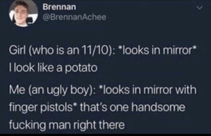 """Believe in yourselves: Brennan  @BrennanAchee  Girl (who is an 11/10): """"looks in mirror*  I look like a potato  Me (an ugly boy): """"looks in mirror with  finger pistols* that's one handsome  fucking man right there Believe in yourselves"""