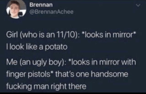 "Fucking, Ugly, and Girl: Brennan  @BrennanAchee  Girl (who is an 11/10): ""looks in mirror*  I look like a potato  Me (an ugly boy): ""looks in mirror with  finger pistols* that's one handsome  fucking man right there Believe in yourselves"