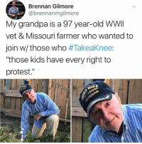 "🙌🏻: Brennan Gilmore  @brennanmgilmore  My grandpa is a 97 year-old WWI  vet & Missouri farmer who wanted to  join w/ those who #Takeaknee:  ""those kids have every right to  protest."" 🙌🏻"