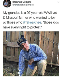 "God bless him 🇺🇸: Brennan Gilmore  @brennanmgilmore  My grandpa is a 97 year-old WWlI vet  & Missouri farmer who wanted to join  w/ those who #Takeaknee: ""those kids  have every right to protest."" God bless him 🇺🇸"