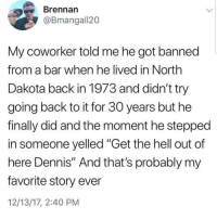 "Lmaoo 😂😂😂😂😂😂 🔥 Follow Us 👉 @latinoswithattitude 🔥 latinosbelike latinasbelike latinoproblems mexicansbelike mexican mexicanproblems hispanicsbelike hispanic hispanicproblems latina latinas latino latinos hispanicsbelike: Brennarn  @Bmangall20  My coworker told me he got banned  from a bar when he lived in North  Dakota back in 1973 and didn't try  going back to it for 30 years but he  finally did and the moment he stepped  in someone yelled ""Get the hell out of  here Dennis"" And that's probably my  favorite story ever  12/13/17, 2:40 PM Lmaoo 😂😂😂😂😂😂 🔥 Follow Us 👉 @latinoswithattitude 🔥 latinosbelike latinasbelike latinoproblems mexicansbelike mexican mexicanproblems hispanicsbelike hispanic hispanicproblems latina latinas latino latinos hispanicsbelike"