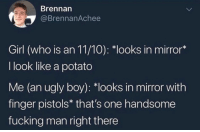 "Fucking, Ugly, and Girl: Brennarn  @BrennanAchee  Girl (who is an 11/10): ""looks in mirror*  I look like a potato  Me (an ugly boy): *looks in mirror with  finger pistols* that's one handsome  fucking man right there Meirl"