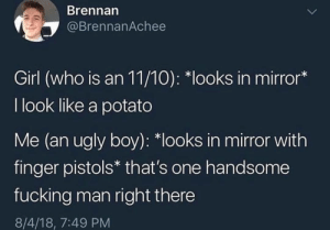 "Fucking, Ugly, and Girl: Brennarn  @BrennanAchee  Girl (who is an 11/10): ""looks in mirror*  I look like a potato  Me (an ugly boy): ""looks in mirror with  finger pistols* that's one handsome  fucking man right there  8/4/18, 7:49 PM My girl @tinderonians is a must follow! 🔥"