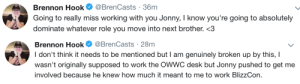 delfyi:  Bonus:  : Brennon Hook @BrenCasts 36m  Going to really miss working with you Jonny, I know you're going to absolutely  dominate whatever role you move into next brother.   Brennon Hook Ф @BrenCasts . 28m  I don't think it needs to be mentioned but l am genuinely broken up by this, I  wasn't originally supposed to work the OWWC desk but Jonny pushed to get me  involved because he knew how much it meant to me to work BlizzCon. delfyi:  Bonus: