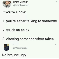 God, Memes, and Taken: Brent Conner  abrentconner  if you're single:  1. you're either talking to someone  2. stuck on an ex  3. chasing someone who's taken  @Maximmize  No bro, we ugly @god is one of the funniest accounts that I follow 😂