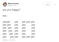 Happy, Irl, and Me IRL: Brent Conner  @brentconner_  Follow  are you happy:  me:  yesyes yes yes yes yes  yes yes yes yes  yes yes yes yes  yes yes yes yes  yes yes yes yes  yes yes yes yes yes yes  8:44 AM-2 Oct 2018 me irl