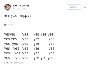 Dank, Memes, and Steam: Brent Conner  @brentconner_  Follow  are you happy:  me:  yesyes yes yes yes yes  yes yes yes yes  yes yes yes yes  yes yes yes yes  yes yes yes yes  yes yes yes yes yes yes  8:44 AM-2 Oct 2018 me irl by PM-ME-STEAM-KEY5 MORE MEMES
