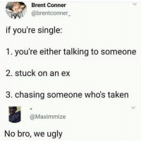 Memes, Taken, and Ugly: Brent Conner  @brentconner  if you're single:  1. you're either talking to someone  2. stuck on an ex  3. chasing someone who's taken  @Maximmize  No bro, we ugly Damn, the disappointment is unreal