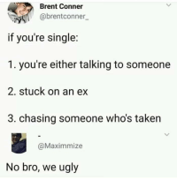 Taken, Ugly, and MeIRL: Brent Conner  @brentconner  if you're single:  1. you're either talking to someone  2. stuck on an ex  3. chasing someone who's taken  @Maximmize  No bro, we ugly meirl